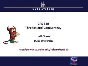 Duke Systems CPS 310 Threads and Concurrency Jeff