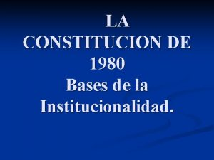 LA CONSTITUCION DE 1980 Bases de la Institucionalidad