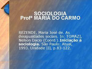 SOCIOLOGIA Prof MARIA DO CARMO REZENDE Maria Jos