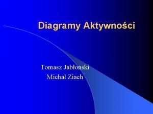 Diagramy Aktywnoci Tomasz Jaboski Micha Ziach Diagramy aktywnoci