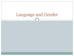 Language and Gender Language and Gender is Language