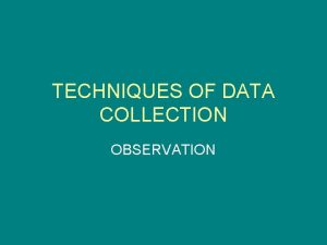 TECHNIQUES OF DATA COLLECTION OBSERVATION Observation is The
