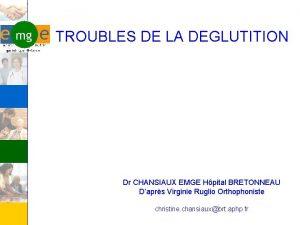 TROUBLES DE LA DEGLUTITION Dr CHANSIAUX EMGE Hpital
