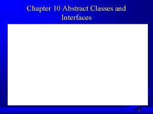 Chapter 10 Abstract Classes and Interfaces 1 Objectives