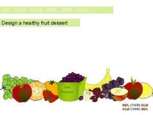 CUT CHOPSLICEPEELDICECHILL Design a healthy fruit dessert Fresh