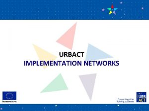 URBACT IMPLEMENTATION NETWORKS URBACT in a nutshell European