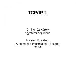TCPIP 2 Dr Nehz Kroly egyetemi adjunktus Miskolci