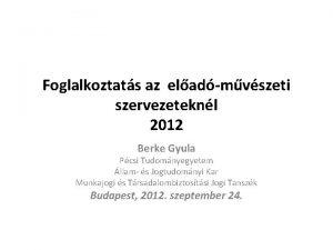 Foglalkoztats az eladmvszeti szervezeteknl 2012 Berke Gyula Pcsi