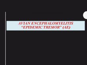 AVIAN ENCEPHALOMYELITIS EPIDEMIC TREMOR AE It is an