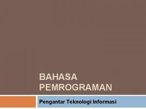 BAHASA PEMROGRAMAN Pengantar Teknologi Informasi Klasifikasi Bahasa Pemrograman