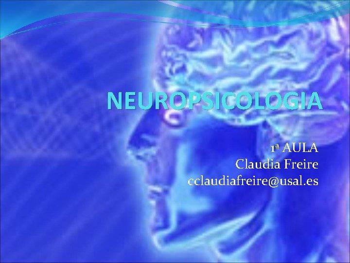 NEUROPSICOLOGIA 1 AULA Claudia Freire cclaudiafreireusal es NEUROPSICOLOGIA