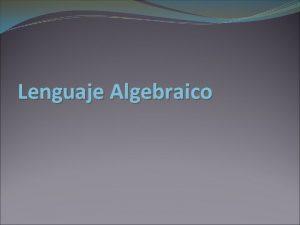 Lenguaje Algebraico DEFINICION DE LENGUAJE ALGEBRAICO Por lenguaje
