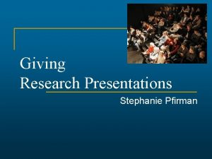 Giving Research Presentations Stephanie Pfirman Outline n n