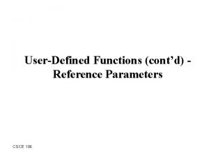 UserDefined Functions contd Reference Parameters CSCE 106 Outline