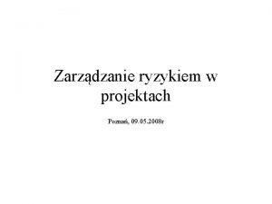 Zarzdzanie ryzykiem w projektach Pozna 09 05 2008