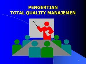 PENGERTIAN TOTAL QUALITY MANAJEMEN 1 PENGERTIAN TOTAL QUALITY