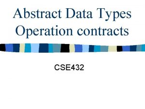 Abstract Data Types Operation contracts CSE 432 Abstract
