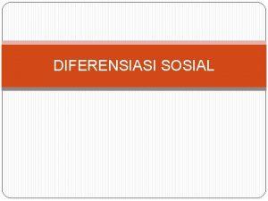 DIFERENSIASI SOSIAL DIFERENSIASI SOSIAL Kalau kita memperhatikan masyarakat