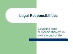 Legal Responsibilities Laws and legal responsibilities are in