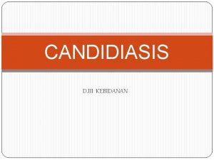 CANDIDIASIS D III KEBIDANAN Candidiasis adalah penyakit jamur