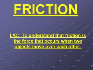 FRICTION LO To understand that friction is the