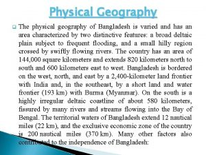 Physical Geography q The physical geography of Bangladesh