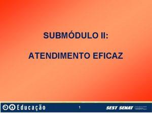 SUBMDULO II ATENDIMENTO EFICAZ 1 SUBMDULO II ATENDIMENTO