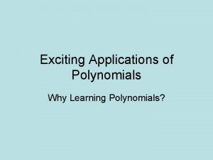 Exciting Applications of Polynomials Why Learning Polynomials What
