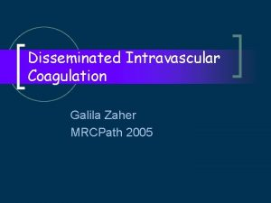 Disseminated Intravascular Coagulation Galila Zaher MRCPath 2005 Definition