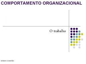 COMPORTAMENTO ORGANIZACIONAL O trabalho BRBARA GUIMARES O TRABALHO