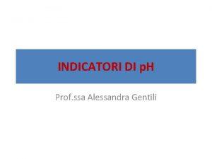 INDICATORI DI p H Prof ssa Alessandra Gentili