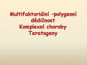 Multifaktoriln polygenn ddinost Komplexn choroby Teratogeny Genetick onemocnn