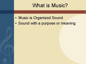 What is Music Music is Organized Sound Sound