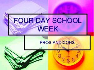 FOUR DAY SCHOOL WEEK PROS AND CONS PRESENTATION