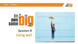 Session 9 Living well Welcome to Session 9