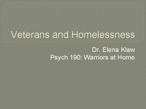 Veterans and Homelessness Dr Elena Klaw Psych 190