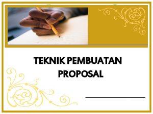 TEKNIK PEMBUATAN PROPOSAL DEFINISI Proposal adalah rancangan kerja