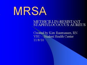 MRSA METHICILLINRESISTANT STAPHYLOCOCCUS AUREUS Created by Kim Rasmussen