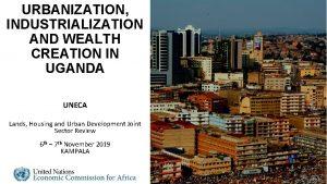 URBANIZATION INDUSTRIALIZATION AND WEALTH CREATION IN UGANDA UNECA