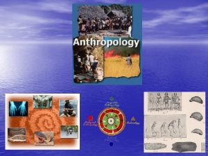 What is Anthropology Anthropology is the broad study