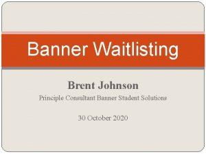 Banner Waitlisting Brent Johnson Principle Consultant Banner Student