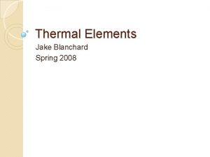 Thermal Elements Jake Blanchard Spring 2008 Thermal Elements