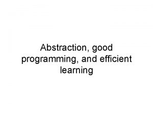 Abstraction good programming and efficient learning Abstraction What