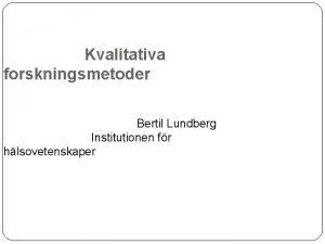 Kvalitativa forskningsmetoder Bertil Lundberg Institutionen fr hlsovetenskaper Innehll