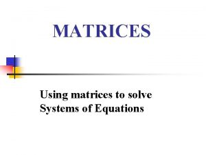 MATRICES Using matrices to solve Systems of Equations