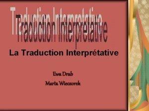 La Traduction Interprtative Ewa Drab Marta Wieczorek La