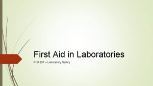 First Aid in Laboratories PHA 297 Laboratory Safety