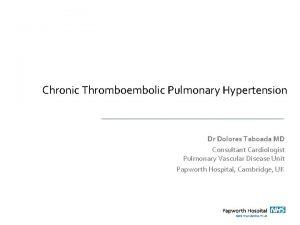 Chronic Thromboembolic Pulmonary Hypertension Dr Dolores Taboada MD