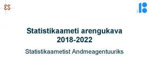 Statistikaameti arengukava 2018 2022 Statistikaametist Andmeagentuuriks Tnased ootused