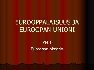 EUROOPPALAISUUS JA EUROOPAN UNIONI YH 4 Euroopan historia